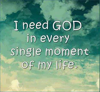 I need God in every single moment of my life.